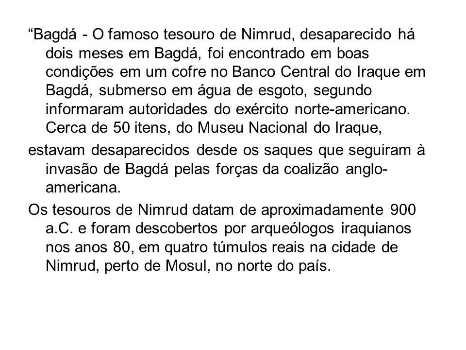 Bagdá - O famoso tesouro de Nimrud, desaparecido há dois meses em Bagdá, foi encontrado em boas condições em um cofre no Banco Central do Iraque em Ba