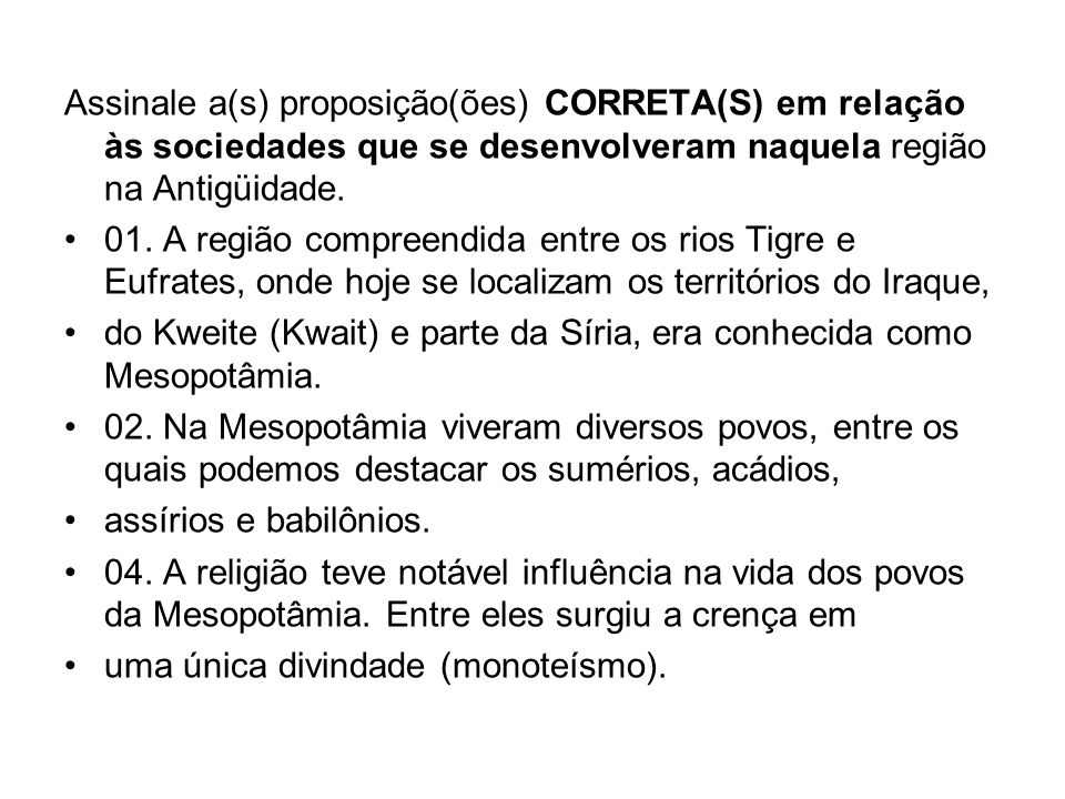 Assinale a(s) proposição(ões) CORRETA(S) em relação às sociedades que se desenvolveram naquela região na Antigüidade. 01. A região compreendida entre