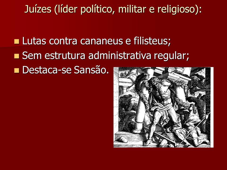 Juízes (líder político, militar e religioso): Lutas contra cananeus e filisteus; Lutas contra cananeus e filisteus; Sem estrutura administrativa regul