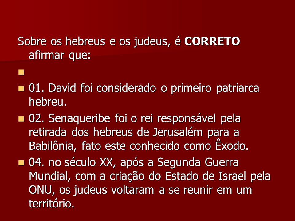 Sobre os hebreus e os judeus, é CORRETO afirmar que: 01. David foi considerado o primeiro patriarca hebreu. 01. David foi considerado o primeiro patri