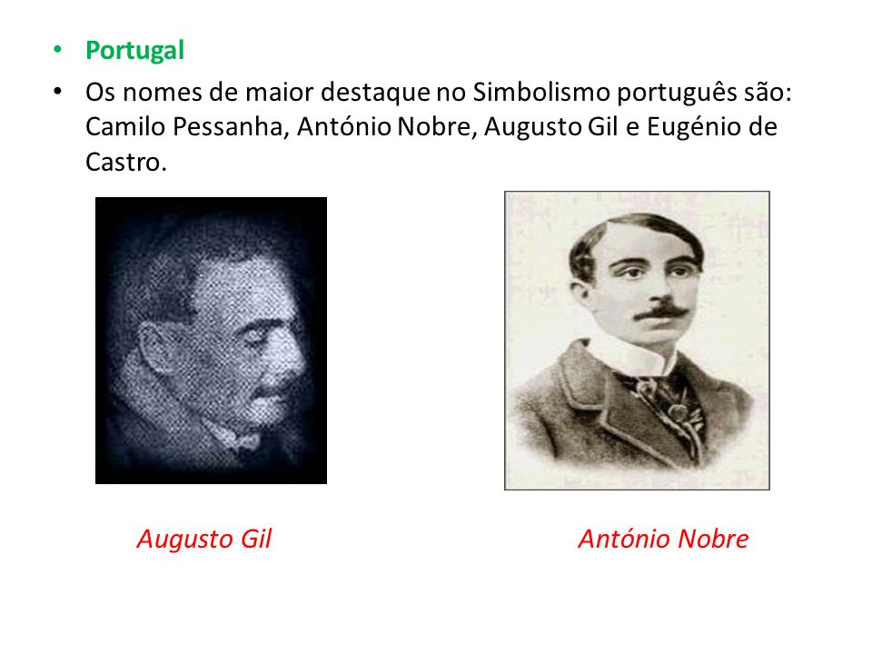 Portugal Os nomes de maior destaque no Simbolismo português são: Camilo Pessanha, António Nobre, Augusto Gil e Eugénio de Castro. Augusto Gil António