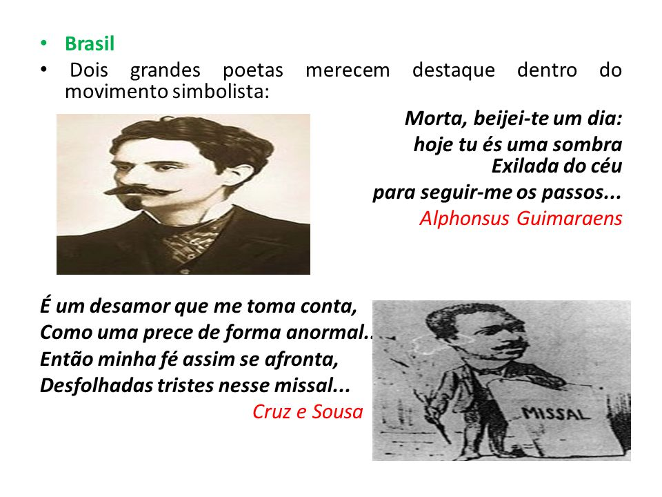 Brasil Dois grandes poetas merecem destaque dentro do movimento simbolista: Morta, beijei-te um dia: hoje tu és uma sombra Exilada do céu para seguir-