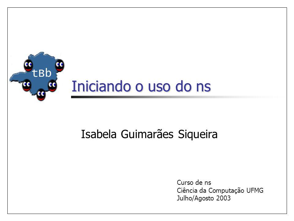 Iniciando o uso do ns Isabela Guimarães Siqueira Curso de ns Ciência da Computação UFMG Julho/Agosto 2003