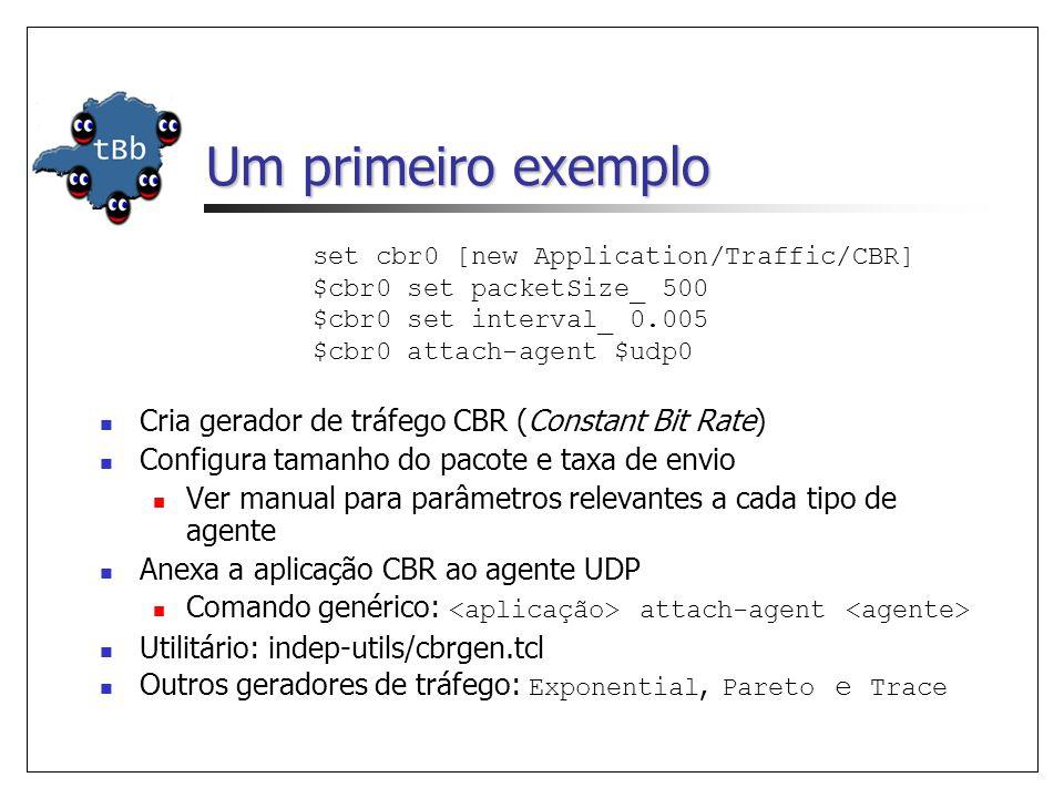 Um primeiro exemplo set cbr0 [new Application/Traffic/CBR] $cbr0 set packetSize_ 500 $cbr0 set interval_ 0.005 $cbr0 attach-agent $udp0 Cria gerador de tráfego CBR (Constant Bit Rate) Configura tamanho do pacote e taxa de envio Ver manual para parâmetros relevantes a cada tipo de agente Anexa a aplicação CBR ao agente UDP Comando genérico: attach-agent Utilitário: indep-utils/cbrgen.tcl Outros geradores de tráfego: Exponential, Pareto e Trace