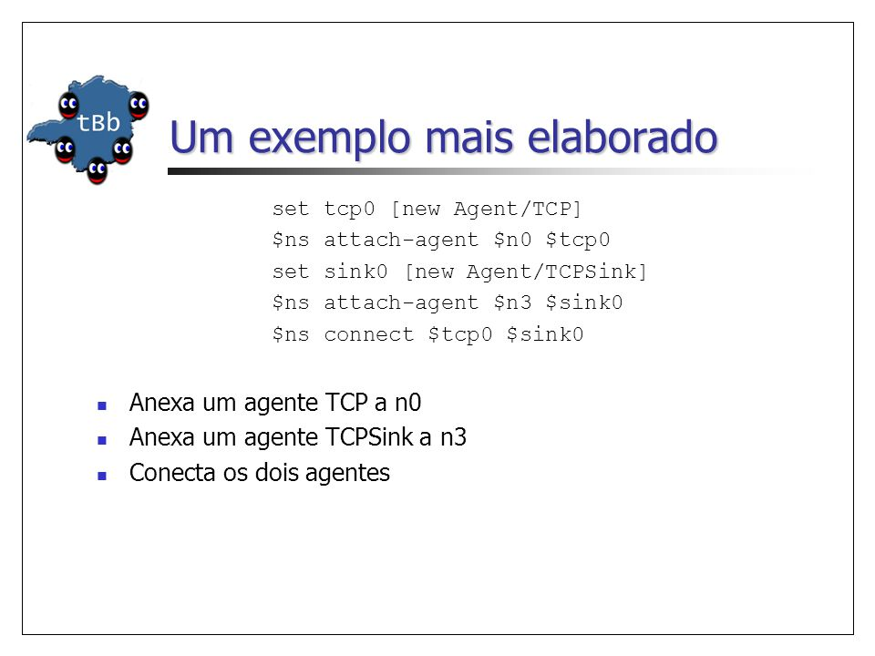 Um exemplo mais elaborado set tcp0 [new Agent/TCP] $ns attach-agent $n0 $tcp0 set sink0 [new Agent/TCPSink] $ns attach-agent $n3 $sink0 $ns connect $tcp0 $sink0 Anexa um agente TCP a n0 Anexa um agente TCPSink a n3 Conecta os dois agentes