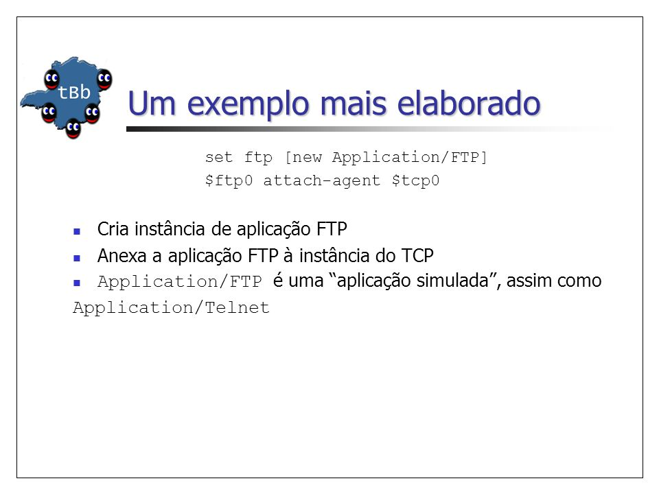 Um exemplo mais elaborado set ftp [new Application/FTP] $ftp0 attach-agent $tcp0 Cria instância de aplicação FTP Anexa a aplicação FTP à instância do TCP Application/FTP é uma aplicação simulada, assim como Application/Telnet