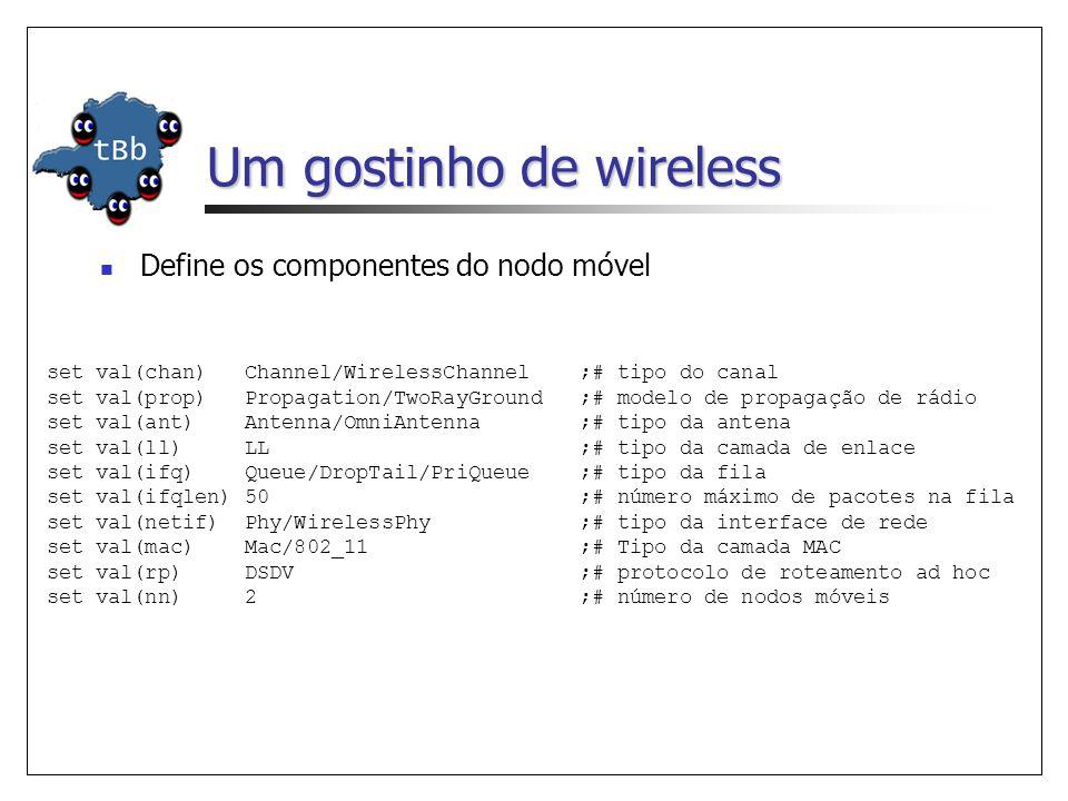 Um gostinho de wireless Define os componentes do nodo móvel set val(chan) Channel/WirelessChannel ;# tipo do canal set val(prop) Propagation/TwoRayGround ;# modelo de propagação de rádio set val(ant) Antenna/OmniAntenna ;# tipo da antena set val(ll) LL ;# tipo da camada de enlace set val(ifq) Queue/DropTail/PriQueue ;# tipo da fila set val(ifqlen) 50 ;# número máximo de pacotes na fila set val(netif) Phy/WirelessPhy ;# tipo da interface de rede set val(mac) Mac/802_11 ;# Tipo da camada MAC set val(rp) DSDV ;# protocolo de roteamento ad hoc set val(nn) 2 ;# número de nodos móveis