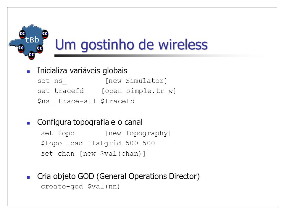 Um gostinho de wireless Inicializa variáveis globais set ns_ [new Simulator] set tracefd [open simple.tr w] $ns_ trace-all $tracefd Configura topografia e o canal set topo [new Topography] $topo load_flatgrid 500 500 set chan [new $val(chan)] Cria objeto GOD (General Operations Director) create-god $val(nn)