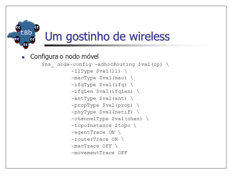 Um gostinho de wireless Configura o nodo móvel $ns_ node-config -adhocRouting $val(rp) \ -llType $val(ll) \ -macType $val(mac) \ -ifqType $val(ifq) \ -ifqLen $val(ifqlen) \ -antType $val(ant) \ -propType $val(prop) \ -phyType $val(netif) \ -channelType $val(chan) \ -topoInstance $topo \ -agentTrace ON \ -routerTrace ON \ -macTrace OFF \ -movementTrace OFF