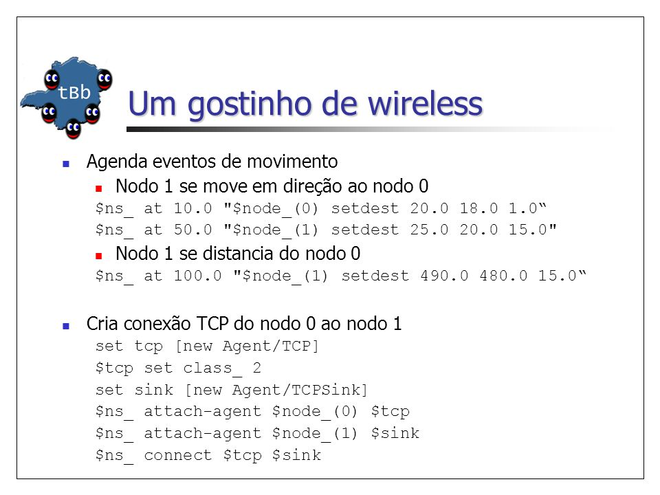 Um gostinho de wireless Agenda eventos de movimento Nodo 1 se move em direção ao nodo 0 $ns_ at 10.0 $node_(0) setdest 20.0 18.0 1.0 $ns_ at 50.0 $node_(1) setdest 25.0 20.0 15.0 Nodo 1 se distancia do nodo 0 $ns_ at 100.0 $node_(1) setdest 490.0 480.0 15.0 Cria conexão TCP do nodo 0 ao nodo 1 set tcp [new Agent/TCP] $tcp set class_ 2 set sink [new Agent/TCPSink] $ns_ attach-agent $node_(0) $tcp $ns_ attach-agent $node_(1) $sink $ns_ connect $tcp $sink