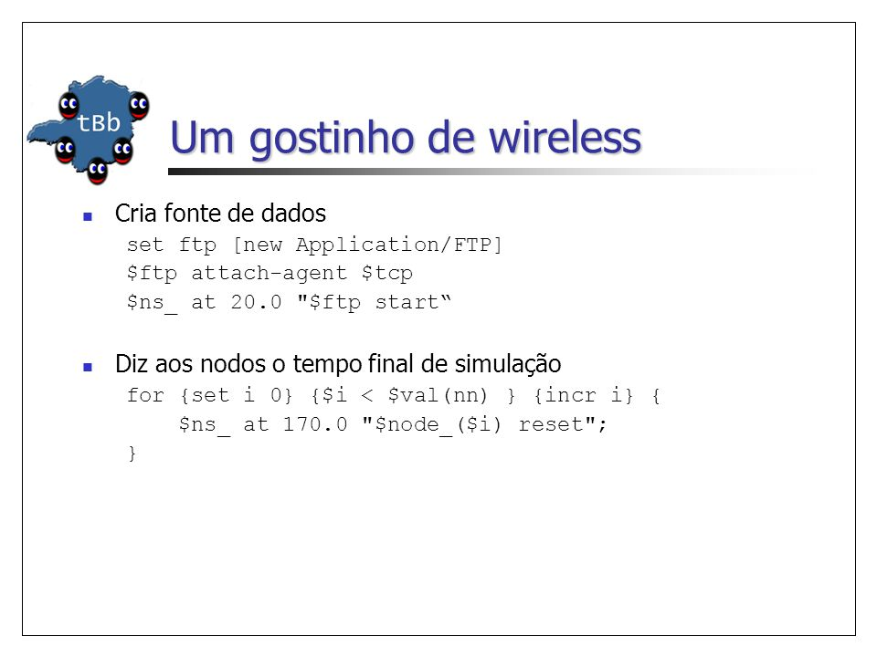 Um gostinho de wireless Cria fonte de dados set ftp [new Application/FTP] $ftp attach-agent $tcp $ns_ at 20.0 $ftp start Diz aos nodos o tempo final de simulação for {set i 0} {$i < $val(nn) } {incr i} { $ns_ at 170.0 $node_($i) reset ; }