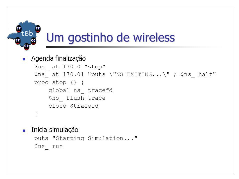 Um gostinho de wireless Agenda finalização $ns_ at 170.0 stop $ns_ at 170.01 puts \ NS EXITING...\ ; $ns_ halt proc stop {} { global ns_ tracefd $ns_ flush-trace close $tracefd } Inicia simulação puts Starting Simulation... $ns_ run