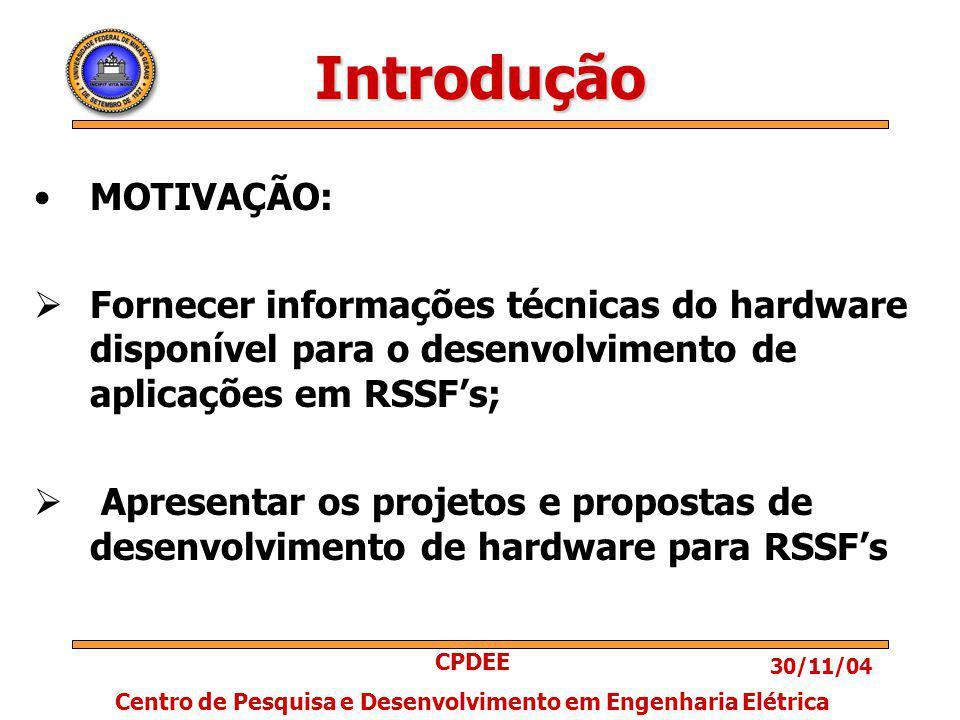 30/11/04 CPDEE Centro de Pesquisa e Desenvolvimento em Engenharia Elétrica Introdução MOTIVAÇÃO: Fornecer informações técnicas do hardware disponível para o desenvolvimento de aplicações em RSSFs; Apresentar os projetos e propostas de desenvolvimento de hardware para RSSFs