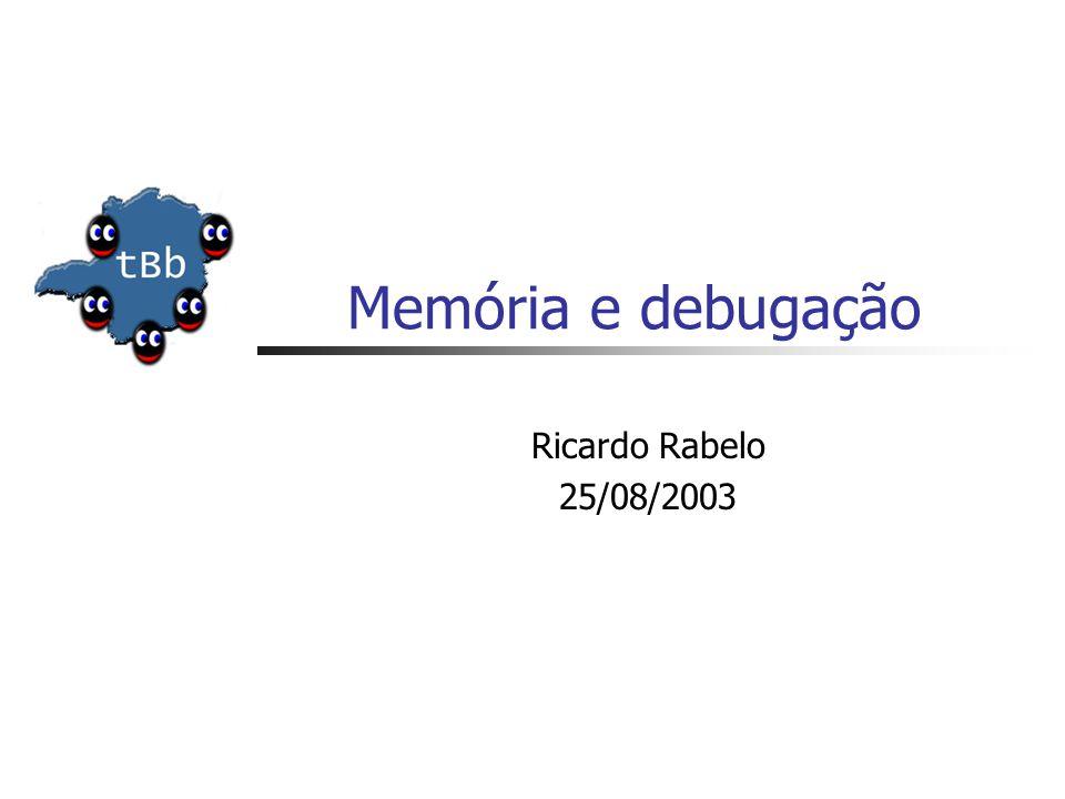 Memória e debugação Ricardo Rabelo 25/08/2003