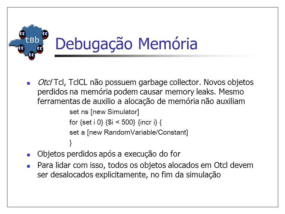 Debugação Memória Otcl Tcl, TclCL não possuem garbage collector.