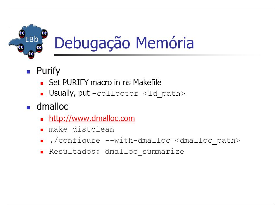 Debugação Memória Purify Set PURIFY macro in ns Makefile Usually, put -colloctor= dmalloc http://www.dmalloc.com make distclean./configure --with-dmalloc= Resultados: dmalloc_summarize