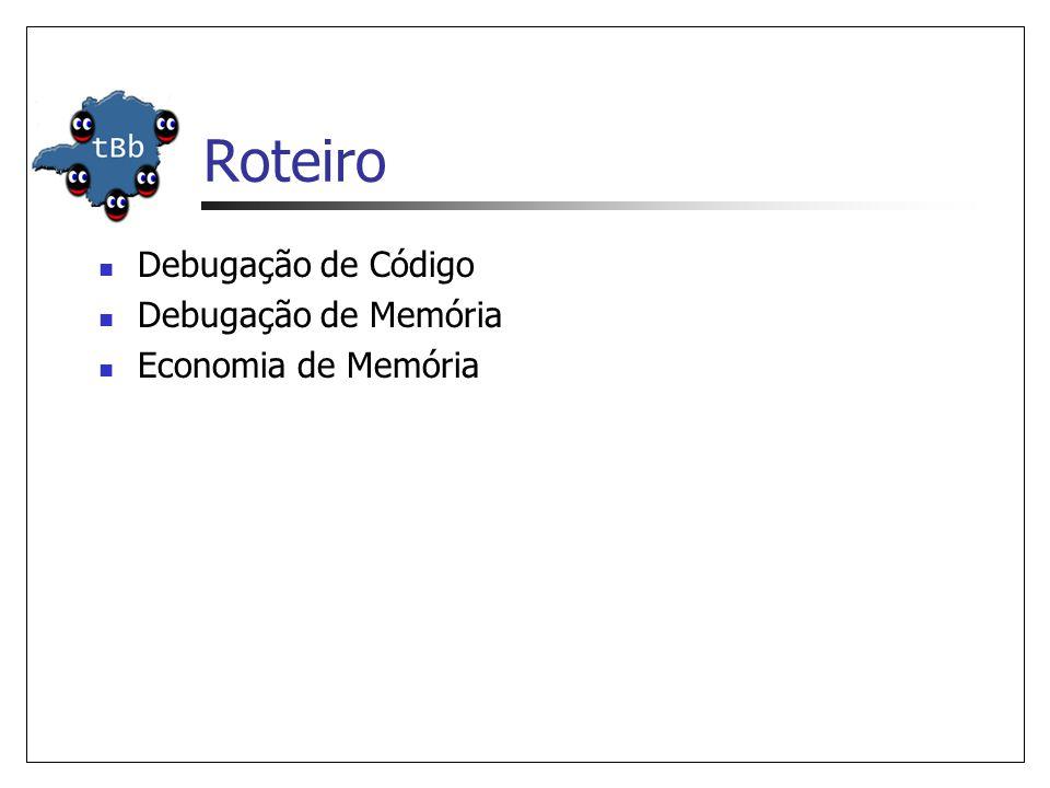 Roteiro Debugação de Código Debugação de Memória Economia de Memória