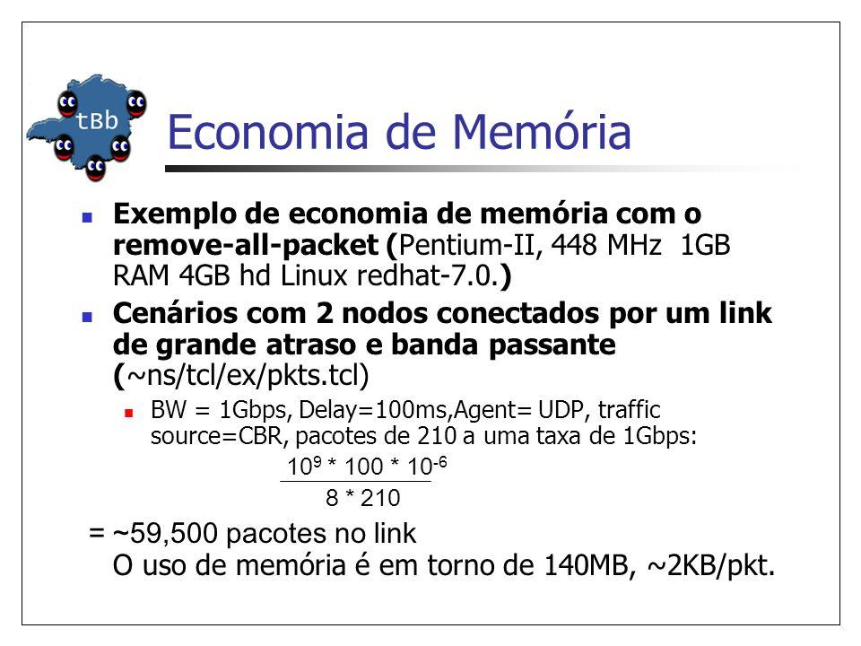 Economia de Memória Exemplo de economia de memória com o remove-all-packet (Pentium-II, 448 MHz 1GB RAM 4GB hd Linux redhat-7.0.) Cenários com 2 nodos conectados por um link de grande atraso e banda passante (~ns/tcl/ex/pkts.tcl) BW = 1Gbps, Delay=100ms,Agent= UDP, traffic source=CBR, pacotes de 210 a uma taxa de 1Gbps: 10 9 * 100 * 10 -6 8 * 210 = ~59,500 pacotes no link O uso de memória é em torno de 140MB, ~2KB/pkt.