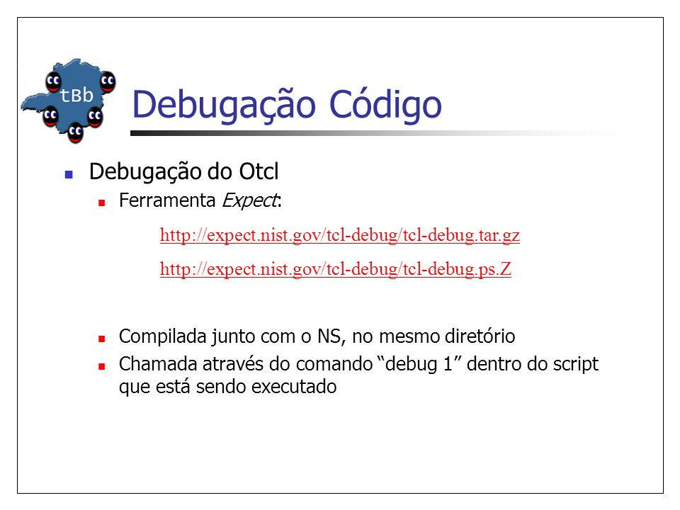 Debugação Código Debugação do Otcl Ferramenta Expect: Compilada junto com o NS, no mesmo diretório Chamada através do comando debug 1 dentro do script que está sendo executado http://expect.nist.gov/tcl-debug/tcl-debug.tar.gz http://expect.nist.gov/tcl-debug/tcl-debug.ps.Z