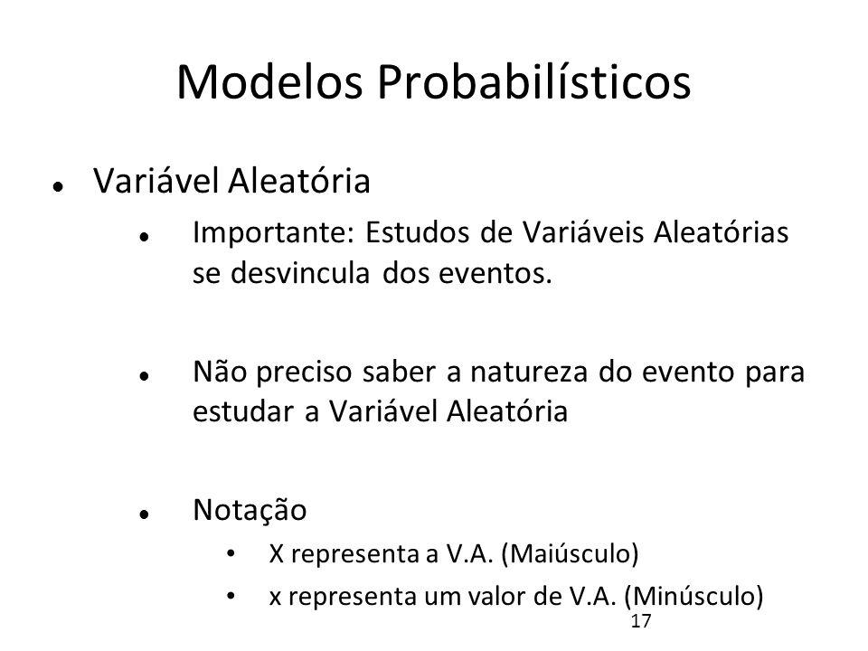 17 Modelos Probabilísticos Variável Aleatória Importante: Estudos de Variáveis Aleatórias se desvincula dos eventos. Não preciso saber a natureza do e
