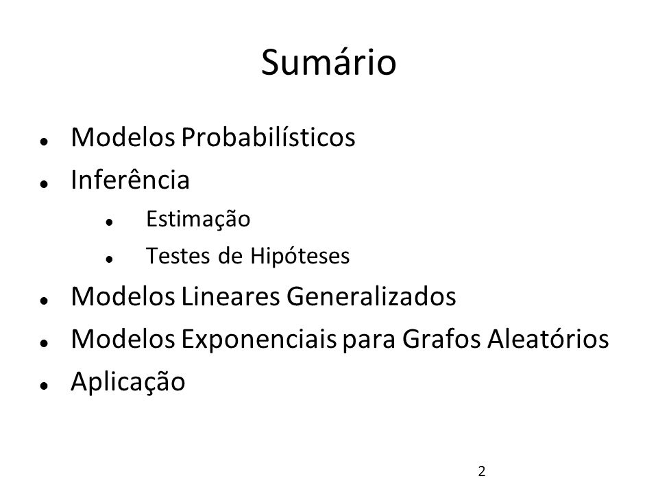 2 Sumário Modelos Probabilísticos Inferência Estimação Testes de Hipóteses Modelos Lineares Generalizados Modelos Exponenciais para Grafos Aleatórios