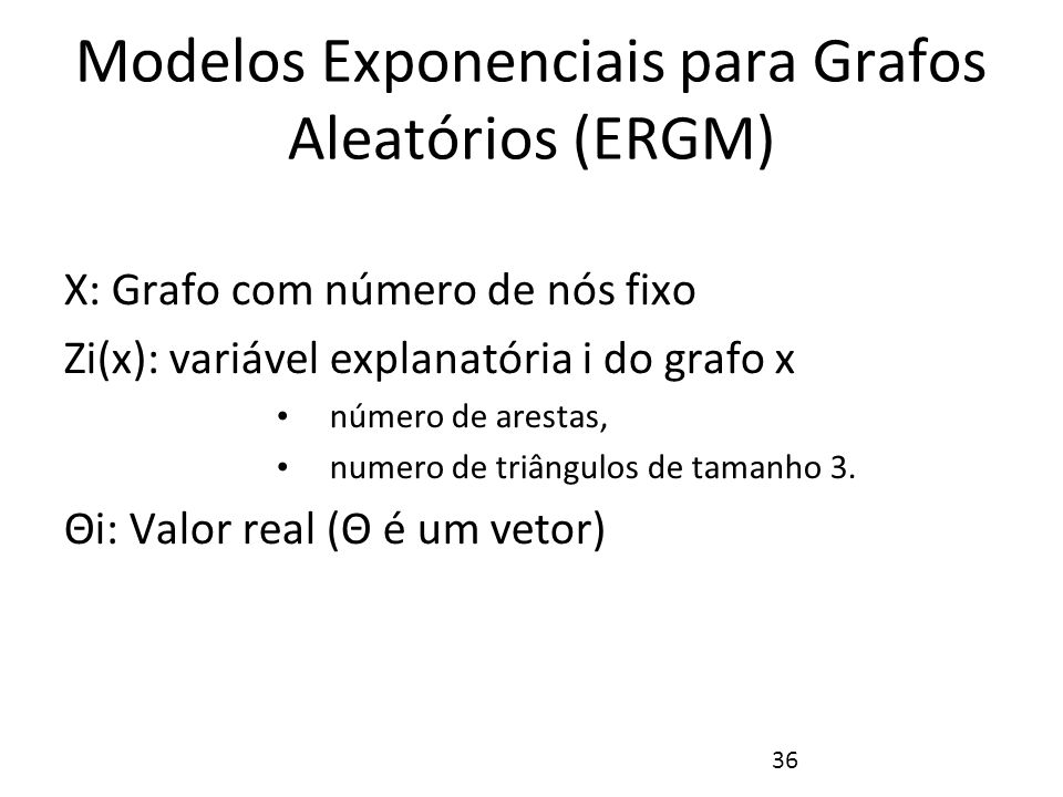 36 Modelos Exponenciais para Grafos Aleatórios (ERGM) X: Grafo com número de nós fixo Zi(x): variável explanatória i do grafo x número de arestas, num