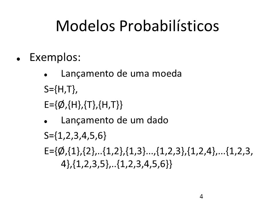 4 Modelos Probabilísticos Exemplos: Lançamento de uma moeda S={H,T}, E={Ø,{H},{T},{H,T}} Lançamento de um dado S={1,2,3,4,5,6} E={Ø,{1},{2},..{1,2},{1