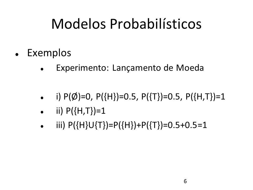 6 Modelos Probabilísticos Exemplos Experimento: Lançamento de Moeda i) P(Ø)=0, P({H})=0.5, P({T})=0.5, P({H,T})=1 ii) P({H,T})=1 iii) P({H}U{T})=P({H}