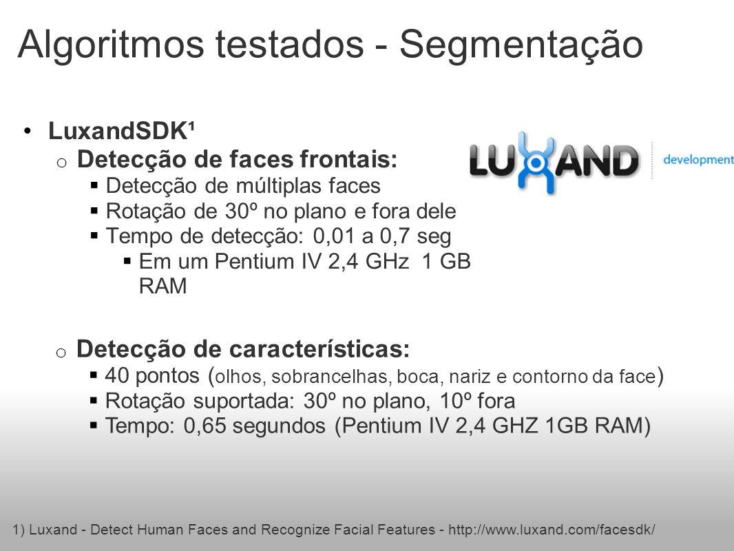 Algoritmos testados - Segmentação LuxandSDK¹ o Detecção de faces frontais: Detecção de múltiplas faces Rotação de 30º no plano e fora dele Tempo de detecção: 0,01 a 0,7 seg Em um Pentium IV 2,4 GHz 1 GB RAM 1) Luxand - Detect Human Faces and Recognize Facial Features - http://www.luxand.com/facesdk/ o Detecção de características: 40 pontos ( olhos, sobrancelhas, boca, nariz e contorno da face ) Rotação suportada: 30º no plano, 10º fora Tempo: 0,65 segundos (Pentium IV 2,4 GHZ 1GB RAM)