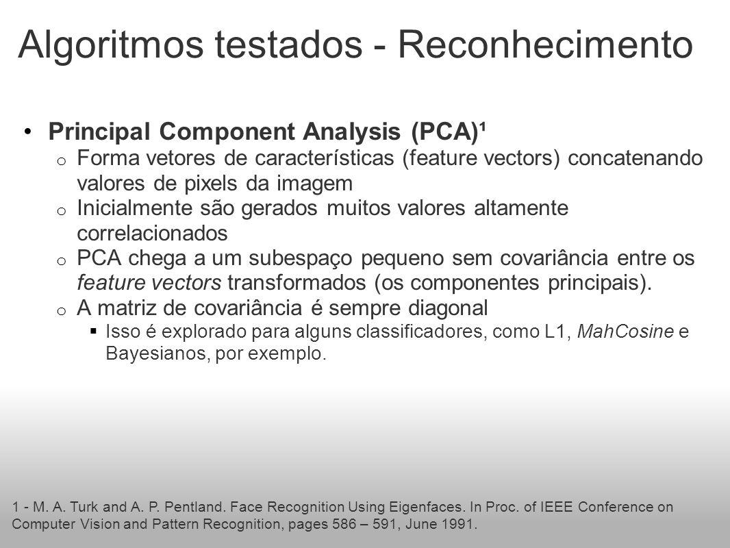 Algoritmos testados - Reconhecimento Principal Component Analysis (PCA)¹ o Forma vetores de características (feature vectors) concatenando valores de pixels da imagem o Inicialmente são gerados muitos valores altamente correlacionados o PCA chega a um subespaço pequeno sem covariância entre os feature vectors transformados (os componentes principais).