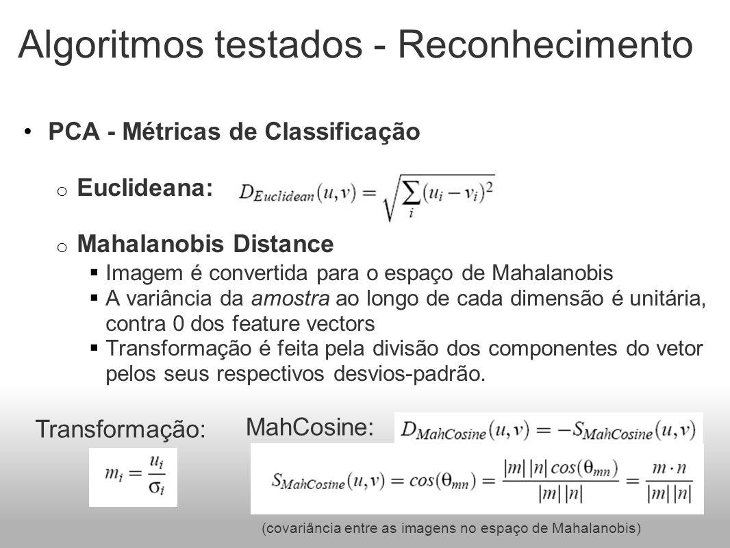 Algoritmos testados - Reconhecimento PCA - Métricas de Classificação o Euclideana: o Mahalanobis Distance Imagem é convertida para o espaço de Mahalanobis A variância da amostra ao longo de cada dimensão é unitária, contra 0 dos feature vectors Transformação é feita pela divisão dos componentes do vetor pelos seus respectivos desvios-padrão.
