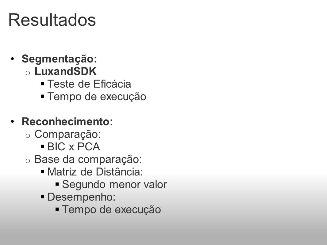 Resultados Segmentação: o LuxandSDK Teste de Eficácia Tempo de execução Reconhecimento: o Comparação: BIC x PCA o Base da comparação: Matriz de Distância: Segundo menor valor Desempenho: Tempo de execução