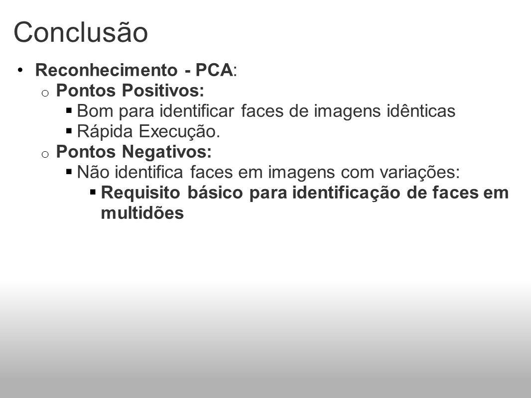 Conclusão Reconhecimento - PCA: o Pontos Positivos: Bom para identificar faces de imagens idênticas Rápida Execução. o Pontos Negativos: Não identific
