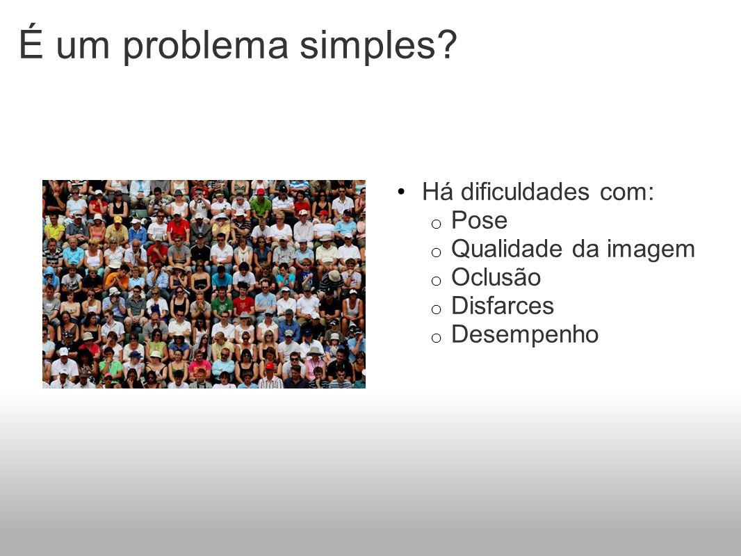 É um problema simples? Há dificuldades com: o Pose o Qualidade da imagem o Oclusão o Disfarces o Desempenho