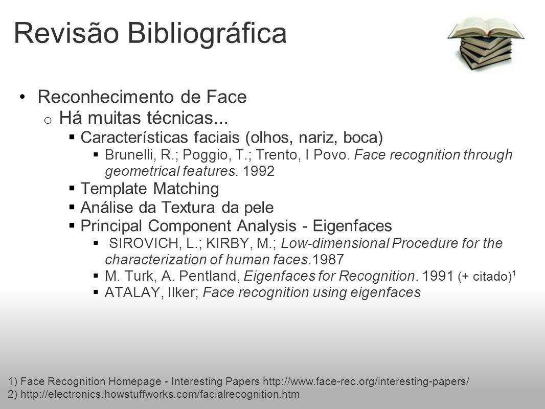 Revisão Bibliográfica Reconhecimento de Face o Há muitas técnicas... Características faciais (olhos, nariz, boca) Brunelli, R.; Poggio, T.; Trento, I