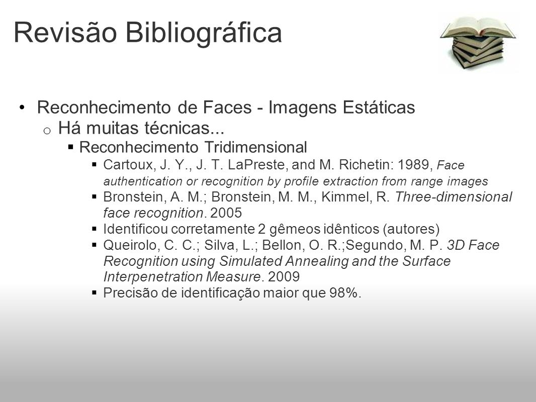 Revisão Bibliográfica Reconhecimento de Faces - Imagens Estáticas o Há muitas técnicas... Reconhecimento Tridimensional Cartoux, J. Y., J. T. LaPreste