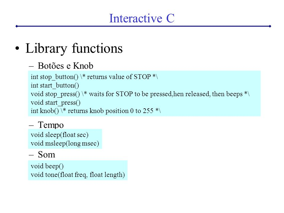 Interactive C Library functions –Botões e Knob –Tempo –Som int stop_button() \* returns value of STOP *\ int start_button() void stop_press() \* waits for STOP to be pressed,hen released, then beeps *\ void start_press() int knob() \* returns knob position 0 to 255 *\ void sleep(float sec) void msleep(long msec) void beep() void tone(float freq, float length)