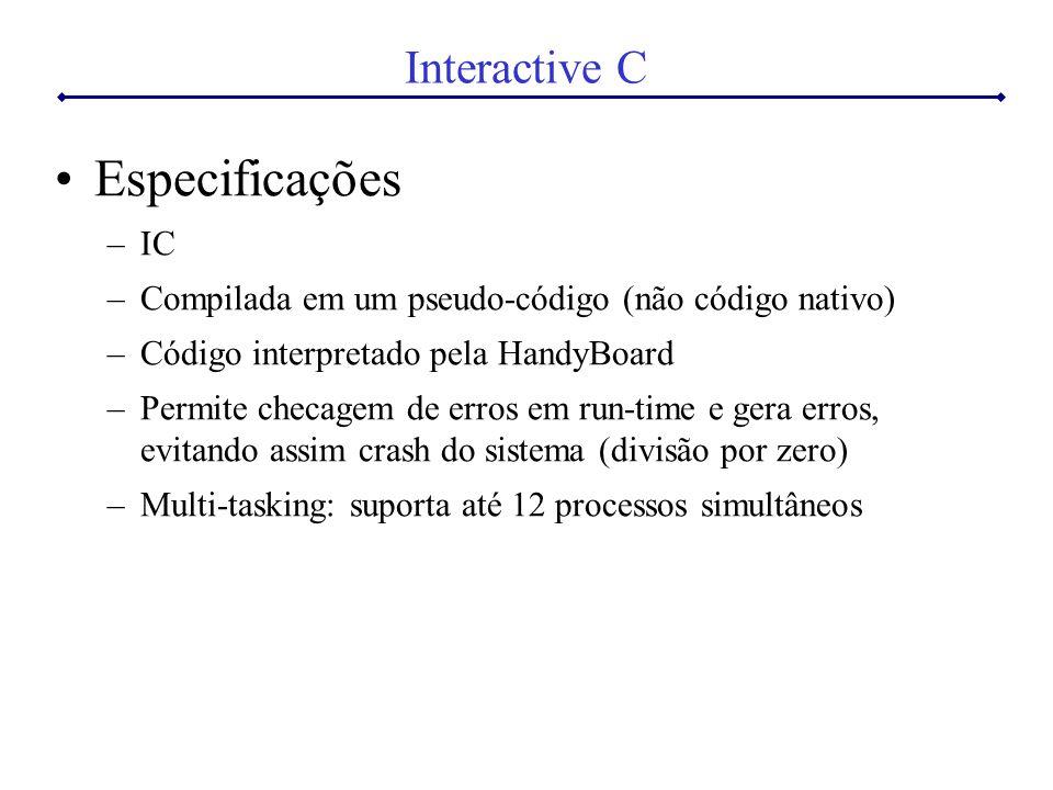 Interactive C Especificações –IC –Compilada em um pseudo-código (não código nativo) –Código interpretado pela HandyBoard –Permite checagem de erros em run-time e gera erros, evitando assim crash do sistema (divisão por zero) –Multi-tasking: suporta até 12 processos simultâneos