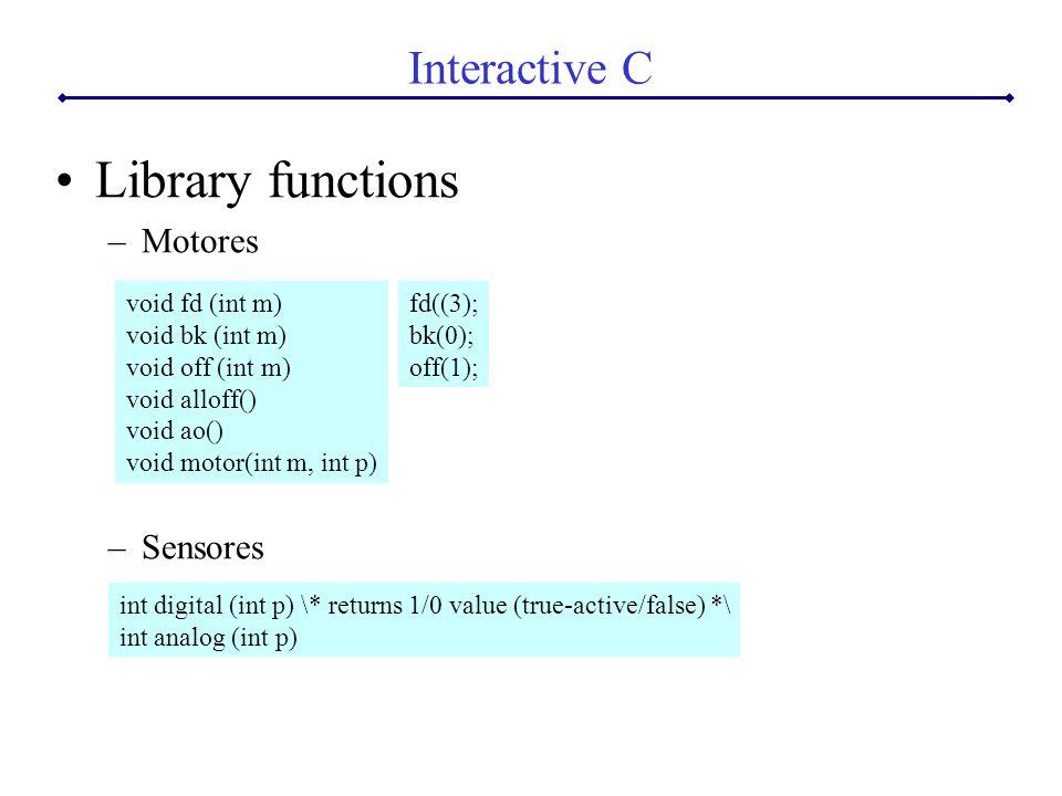 Library functions –Motores –Sensores Interactive C void fd (int m) void bk (int m) void off (int m) void alloff() void ao() void motor(int m, int p) int digital (int p) \* returns 1/0 value (true-active/false) *\ int analog (int p) fd((3); bk(0); off(1);