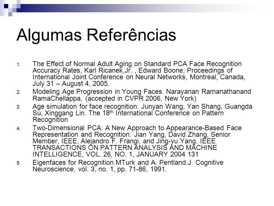Algumas Referências 1. The Effect of Normal Adult Aging on Standard PCA Face Recognition Accuracy Rates, Karl Ricanek,Jr., Edward Boone, Proceedings o