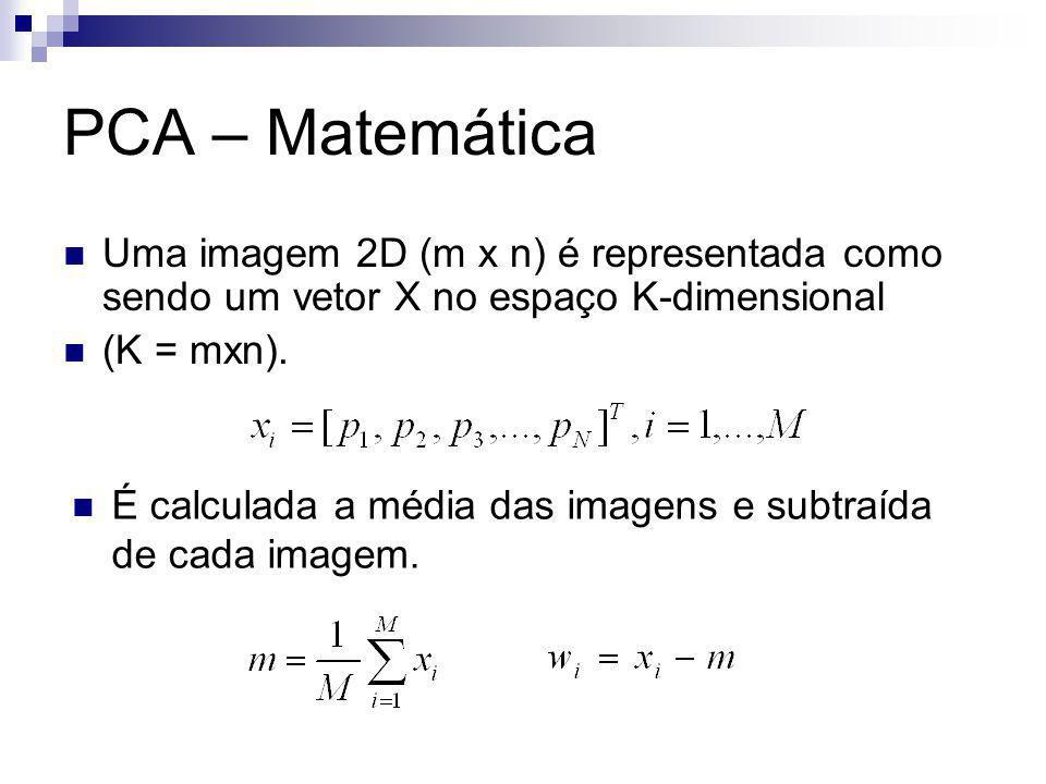 PCA – Matemática Uma imagem 2D (m x n) é representada como sendo um vetor X no espaço K-dimensional (K = mxn).