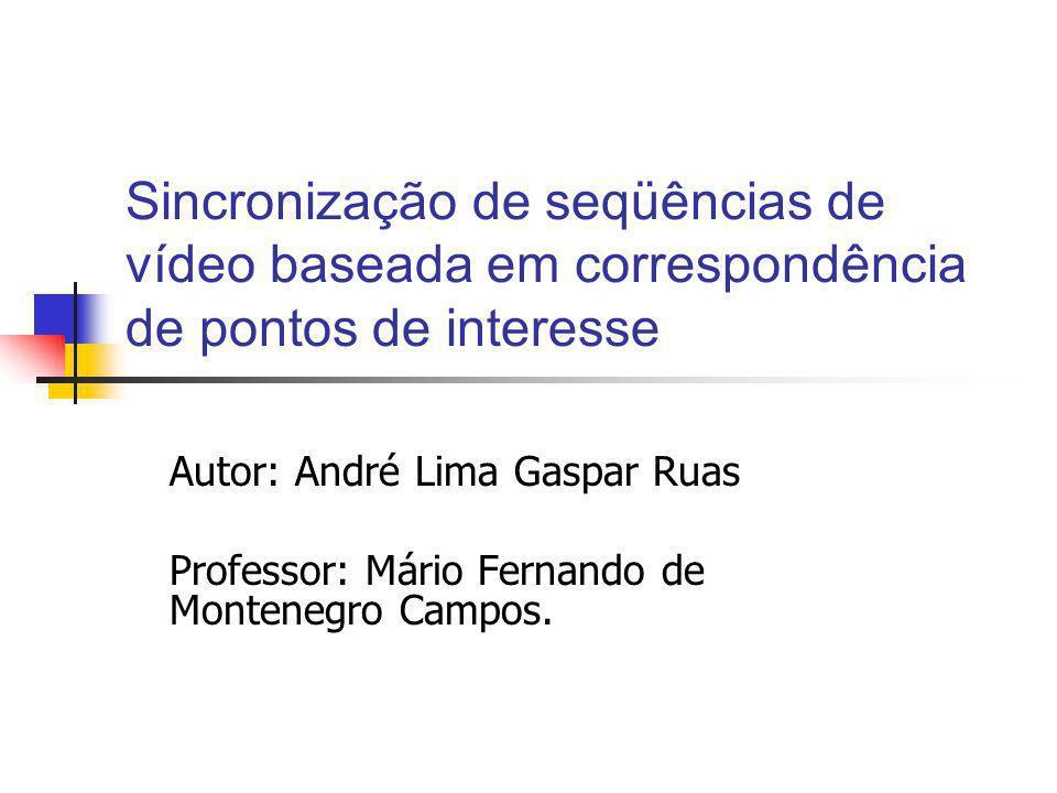 Sincronização de seqüências de vídeo baseada em correspondência de pontos de interesse Autor: André Lima Gaspar Ruas Professor: Mário Fernando de Montenegro Campos.