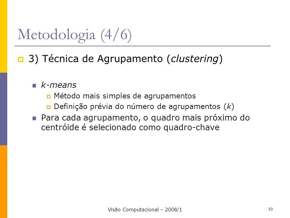 Visão Computacional – 2008/1 10 Metodologia (4/6) 3) Técnica de Agrupamento (clustering) k-means Método mais simples de agrupamentos Definição prévia