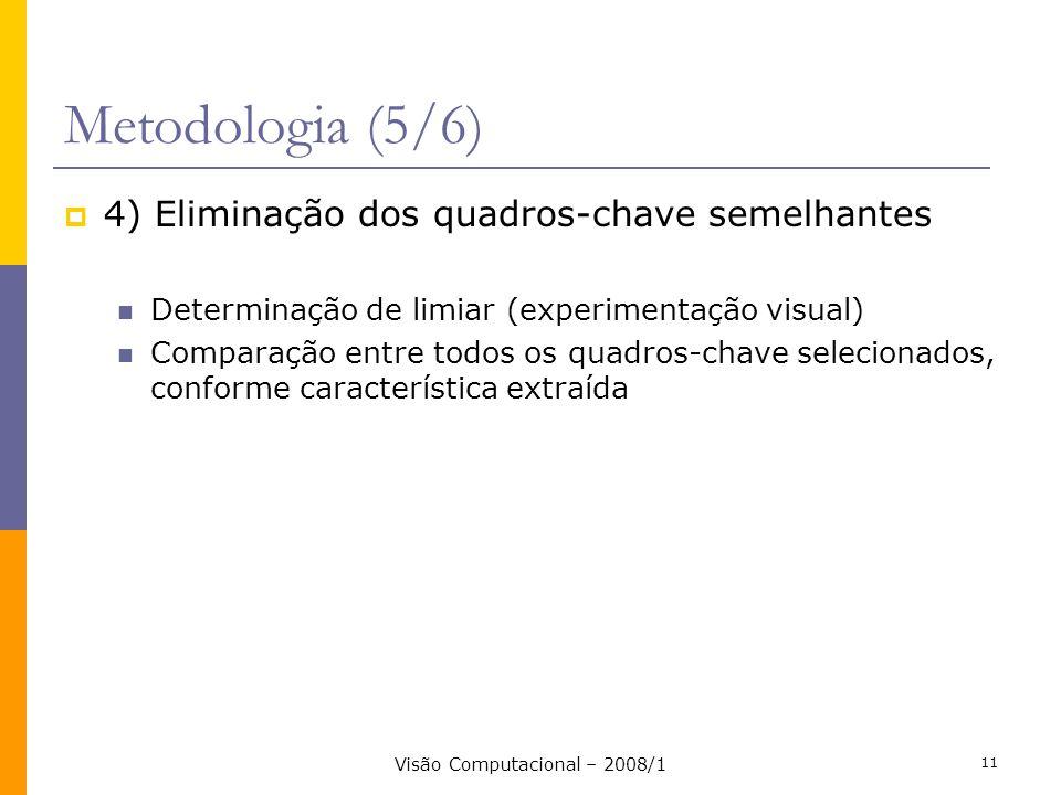 Visão Computacional – 2008/1 11 Metodologia (5/6) 4) Eliminação dos quadros-chave semelhantes Determinação de limiar (experimentação visual) Comparaçã