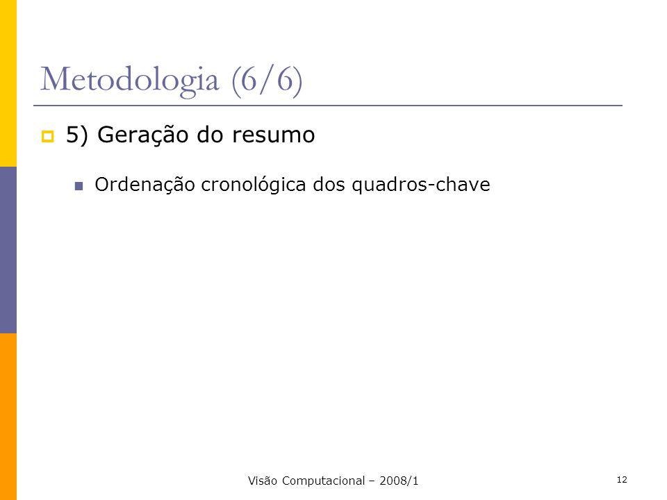 Visão Computacional – 2008/1 12 Metodologia (6/6) 5) Geração do resumo Ordenação cronológica dos quadros-chave