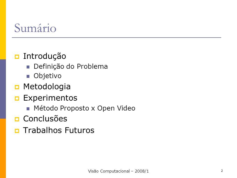 Visão Computacional – 2008/1 2 Sumário Introdução Definição do Problema Objetivo Metodologia Experimentos Método Proposto x Open Video Conclusões Trab