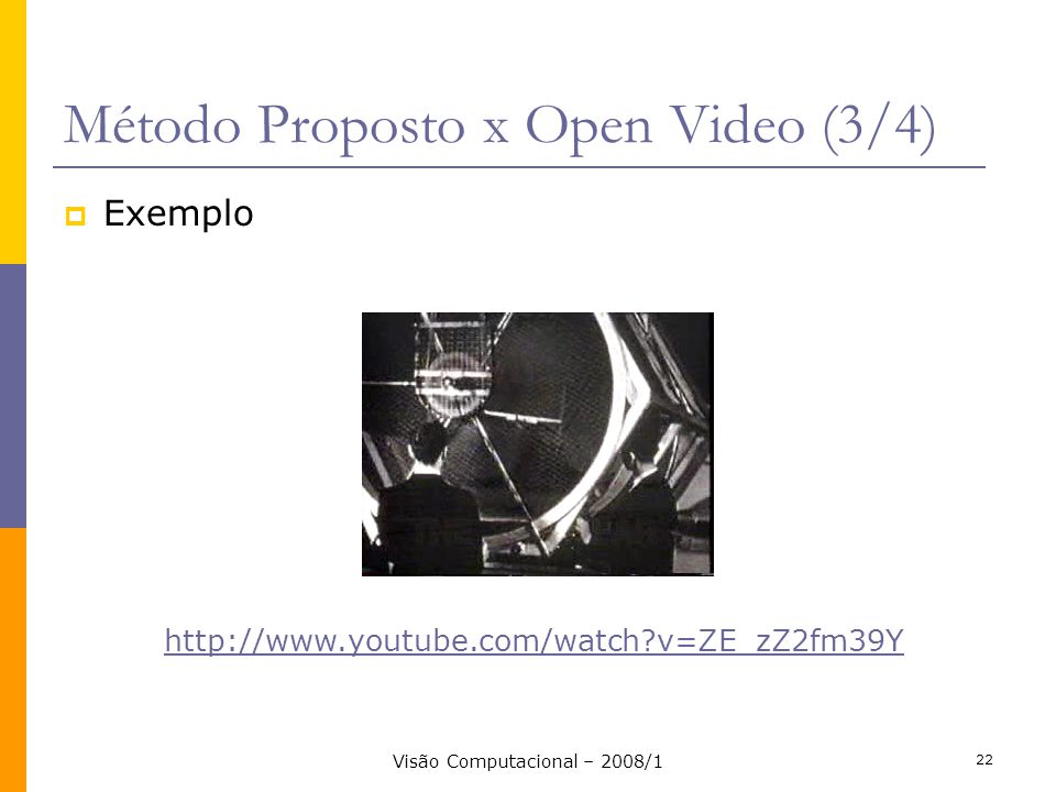 Visão Computacional – 2008/1 22 Método Proposto x Open Video (3/4) Exemplo http://www.youtube.com/watch?v=ZE_zZ2fm39Y