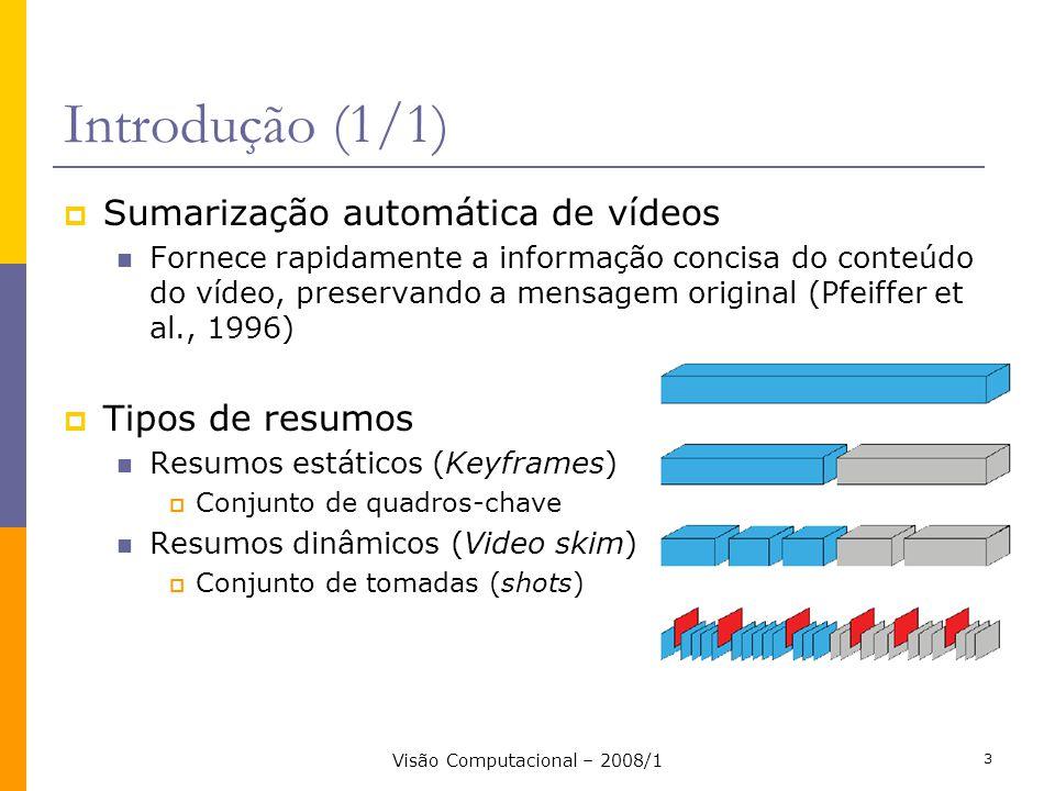 Visão Computacional – 2008/1 3 Introdução (1/1) Sumarização automática de vídeos Fornece rapidamente a informação concisa do conteúdo do vídeo, preser