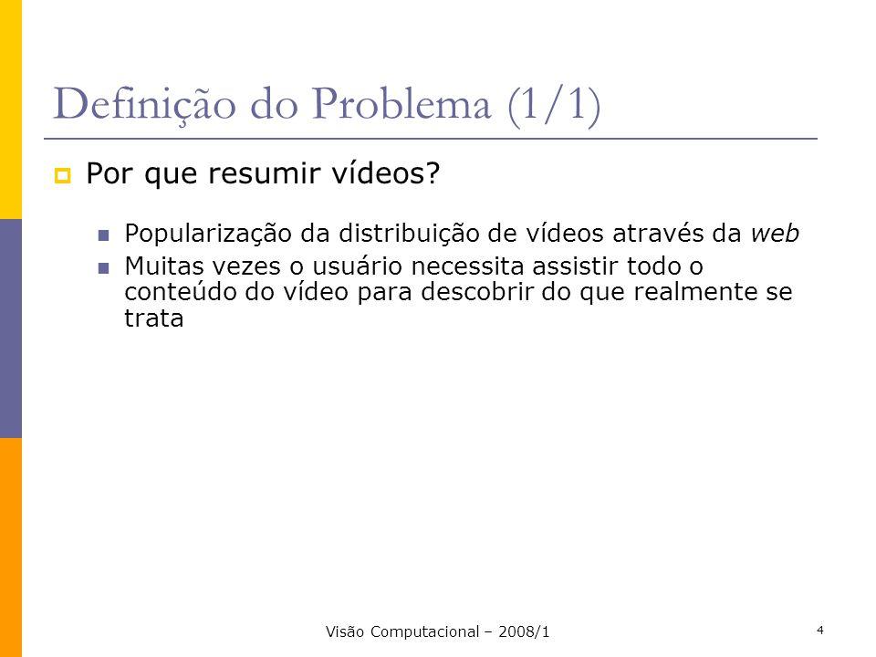Visão Computacional – 2008/1 5 Objetivo (1/1) Desenvolver uma abordagem simples e eficiente para sumarização automática de vídeos, que gere resumos com o menor número de quadros necessários para apresentação das informações, possibilitando o reconhecimento dos principais objetos e eventos presentes no vídeo.