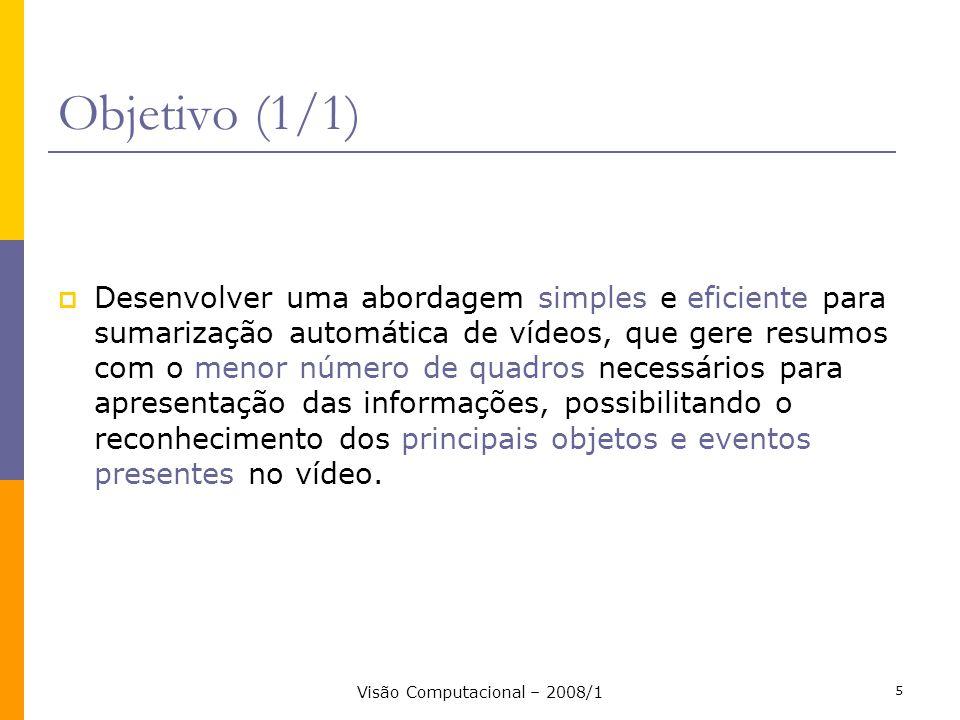 Visão Computacional – 2008/1 5 Objetivo (1/1) Desenvolver uma abordagem simples e eficiente para sumarização automática de vídeos, que gere resumos co